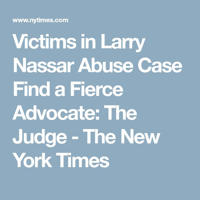 Victims in Larry Nassar Abuse Case Find a Fierce Advocate: The Judge - The New York Times