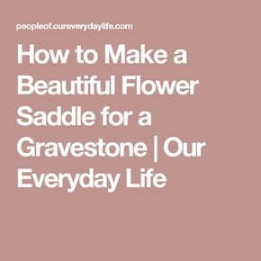 How to Make a Beautiful Flower Saddle for a Gravestone   Our Everyday Life
