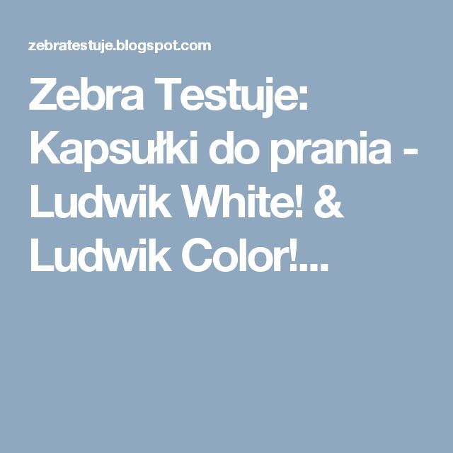 Zebra Testuje: Kapsułki do prania - Ludwik White! & Ludwik Color!...