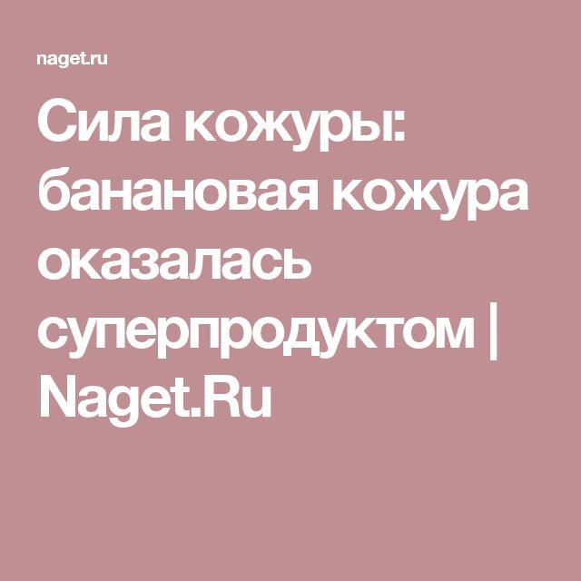 Сила кожуры: банановая кожура оказалась суперпродуктом | Naget.Ru
