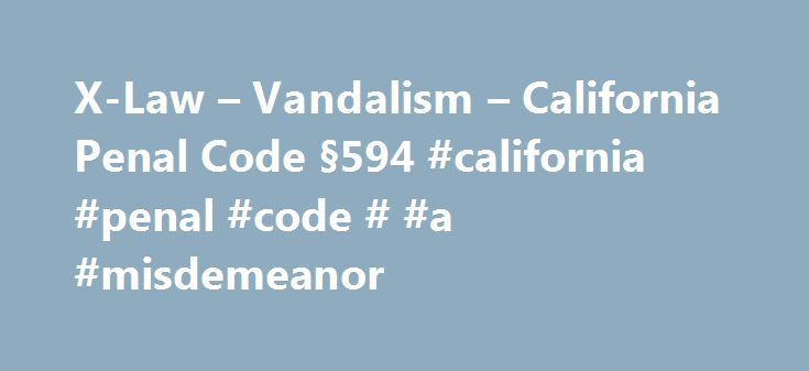 X-Law – Vandalism – California Penal Code §594 #california #penal #code # #a #misdemeanor http://gambia.remmont.com/x-law-vandalism-california-penal-code-%c2%a7594-california-penal-code-a-misdemeanor/  # Vandalism – California Penal Code §594 Vandalism Basics The crime of Vandalism is set forth in § 594 of the California Penal Code. Although Vandalism may seem like a relatively minor criminal offense, in reality it is a very serious criminal charge. The crime of vandalism in California is a…