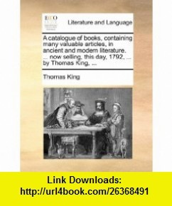 A catalogue of , containing many valuable articles, in ancient and modern literature. ... now selling, this day, 1792, ... by Thomas King, ... (9781170404041) Thomas King , ISBN-10: 1170404049  , ISBN-13: 978-1170404041 ,  , tutorials , pdf , ebook , torrent , downloads , rapidshare , filesonic , hotfile , megaupload , fileserve