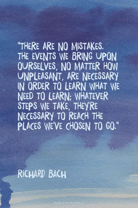 """""""There are no mistakes. The events we bring upon ourselves, no matter how unpleasant, are necessary in order to learn what we need to learn; whatever steps we take, they're necessary to reach the places we've chosen to go."""" - Richard Bach 