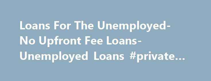 Loans For The Unemployed- No Upfront Fee Loans- Unemployed Loans #private #college #loans http://loan-credit.remmont.com/loans-for-the-unemployed-no-upfront-fee-loans-unemployed-loans-private-college-loans/  #loans for the unemployed # Loans For The Unemployed Is being unemployed bothering you? At No Upfront Fee Loans we understand how frustrating cash shortage can be for unemployed individuals and thus arranged loans for the unemployed. As the name suggests, these loans has been specially…