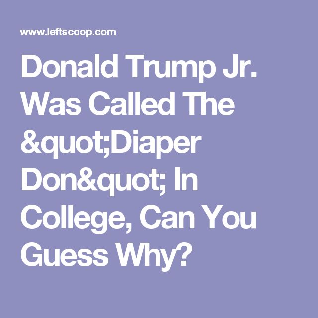 """Donald Trump Jr. Was Called The """"Diaper Don"""" In College, Can You Guess Why?"""