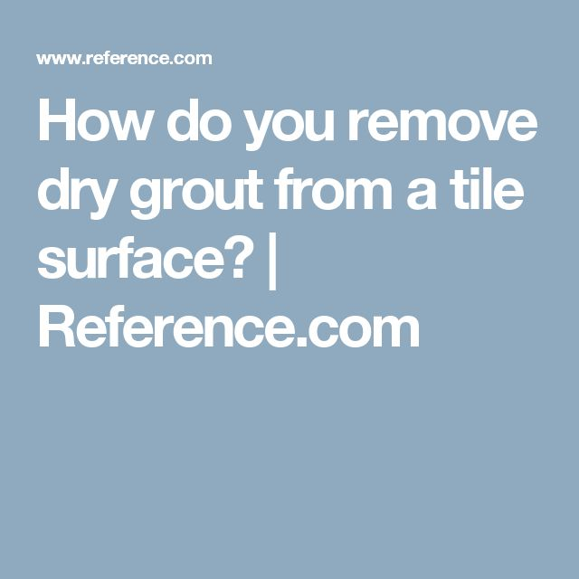 How Do You Remove Dry Grout From a Tile Surface?  How do