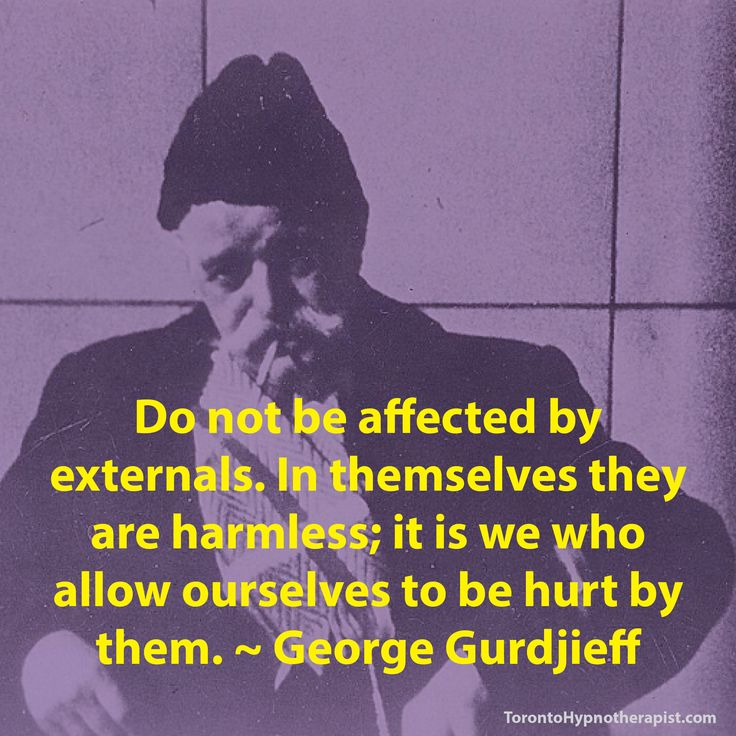 """Do not be affected by externals. In themselves they are harmless; it is we who allow ourselves to be hurt by them."" ~ Georges Ivanovič Gurdjieff"