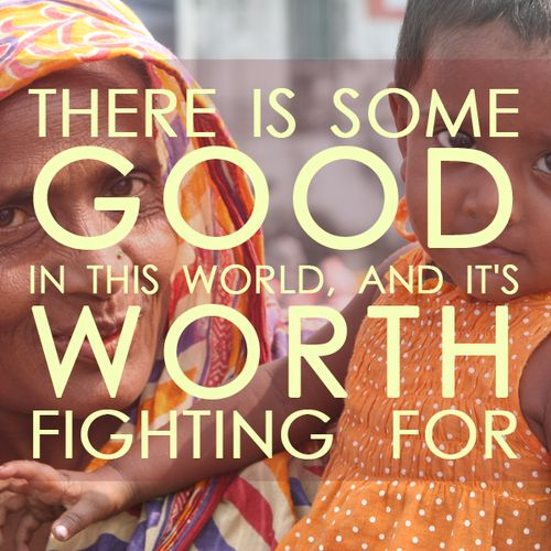 Find the good in the world and continue to work for it.