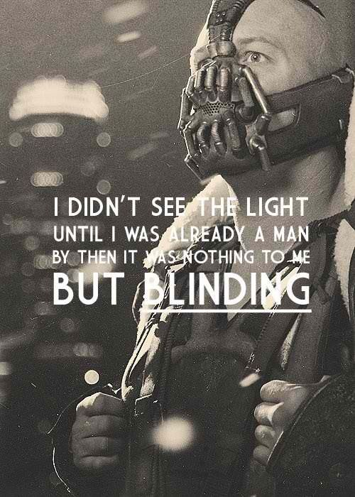 """I didn't see the light until I was already a man, by then it was nothing to me but blinding."" -Bane"