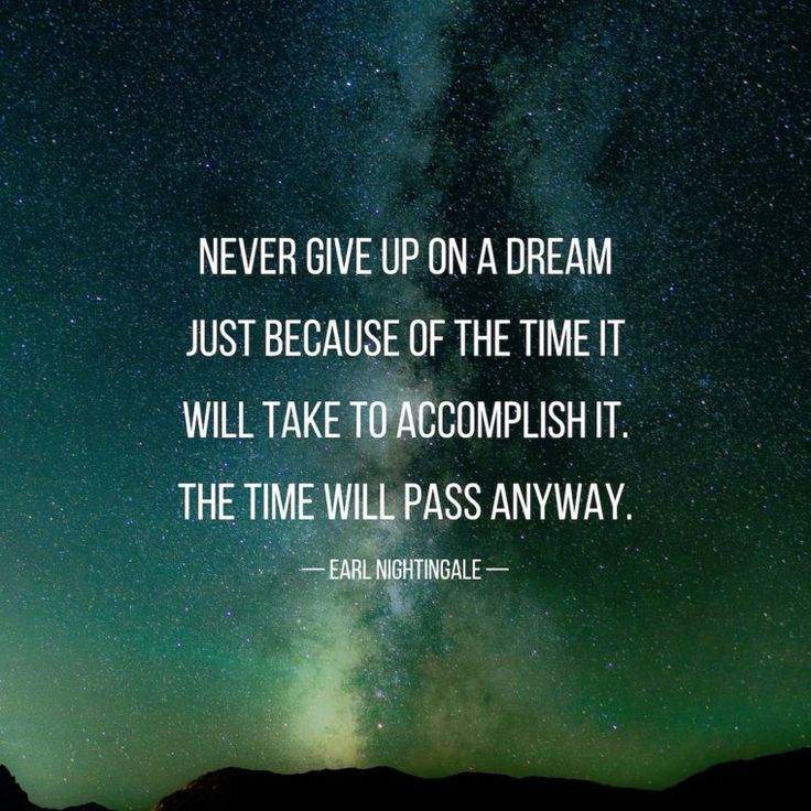"""""""Never give up on a dream just because of the time it will take to accomplish it. The time will pass anyway."""" -Earl Nightingale"""