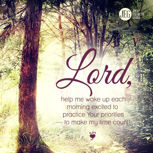 Lord, help me wake up each morning excited to practice Your priorities - to make my time count.