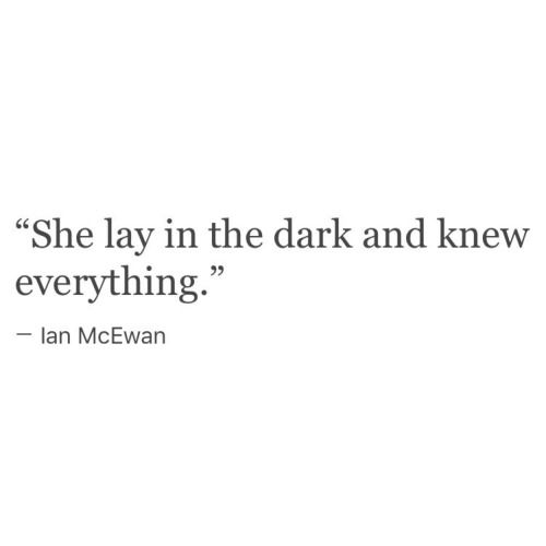 """She lay in the dark and knew everything"" -Ian McEwan"