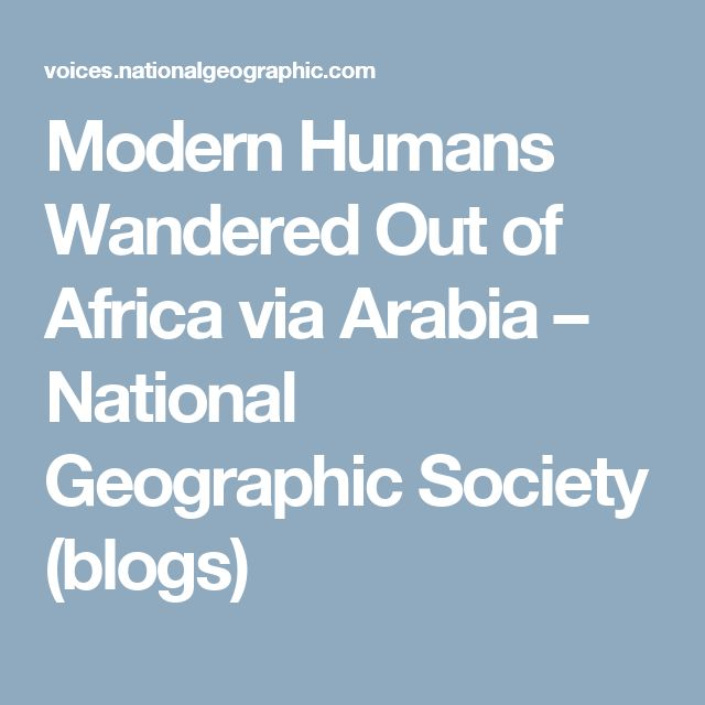 Modern Humans Wandered Out of Africa via Arabia – National Geographic Society (blogs)