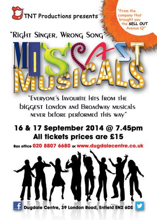 Miscast Musicals.  From the company that brought you the sell-out Avenue Q last year, TNT productions presents Miscast Musicals!  Venue details: Dugdale Centre, 39 London Road, Enfield Town EN2 6DS, United Kingdom.  Date And Time: on Tuesday September 16 - 17, 2014 at 7:45 pm - 9:45 pm  Category: Arts / Performing Arts / Theatre / Musical.  Artists / Speaker: TNT Productions.  Price: Tickets £15.