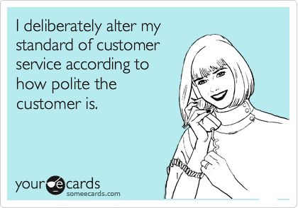 I deliberately alter my standard of customer service according to how polite the customer is.