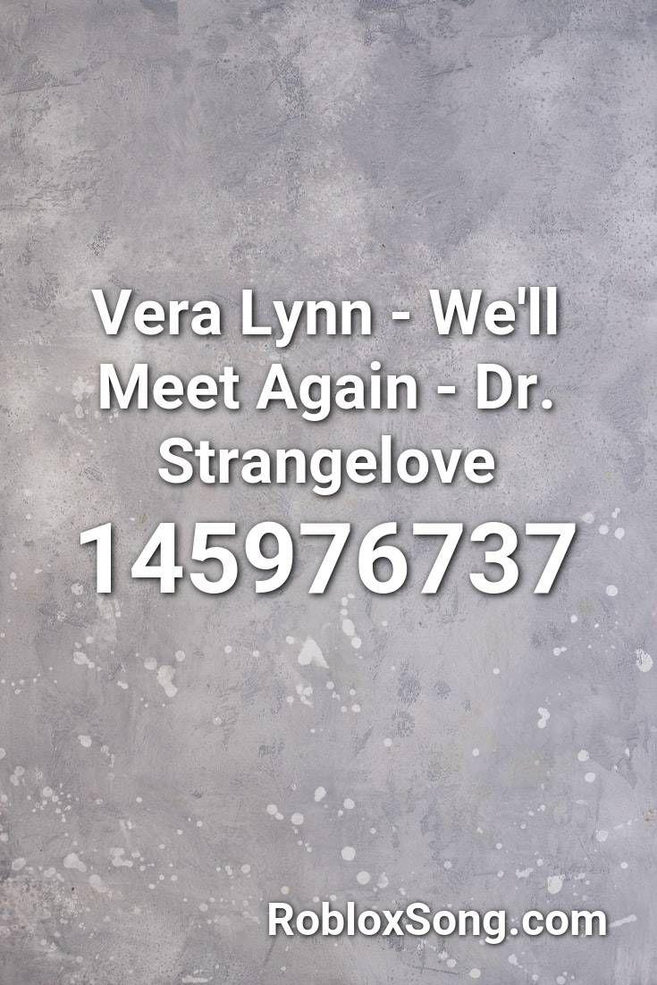 Demons Imagine Dragons Roblox Song Id Vera Lynn We Ll Meet Again Dr Strangelove Roblox Id Roblox Music Codes In 2020 Vera Lynn Roblox Lynn