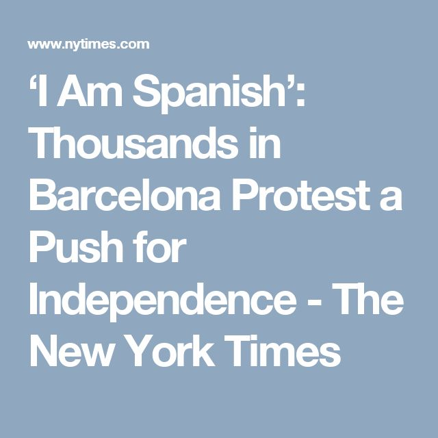 'I Am Spanish': Thousands in Barcelona Protest a Push for Independence - The New York Times