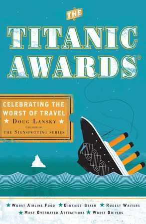 THE TITANIC AWARDS by Doug Lansky -- From worst airport layout to most confusing subway system to the most overrated tourist attraction, Lansky looks at these flawed travel destinations with a gimlet eye and a sense of the absurd.
