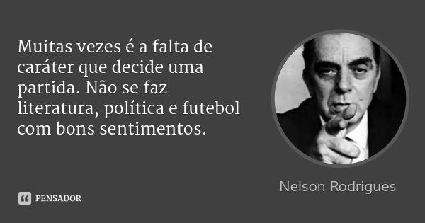 Muitas vezes é a falta de caráter que decide uma partida. Não se faz literatura, política e futebol com bons sentimentos. — Nelson Rodrigues