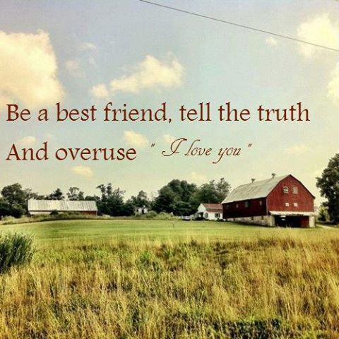 Be a best friend, tell the truth and overuse I love you