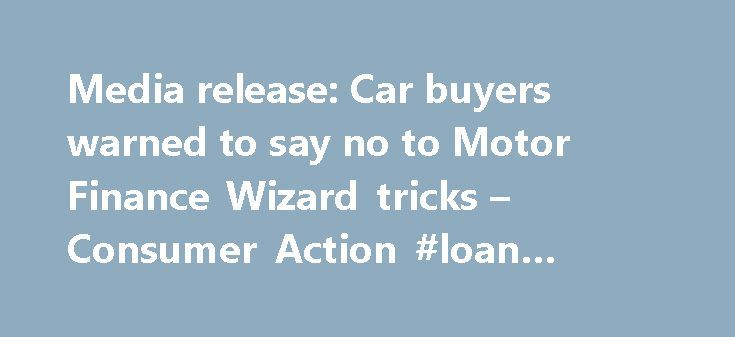 Media release: Car buyers warned to say no to Motor Finance Wizard tricks – Consumer Action #loan #finance http://finances.remmont.com/media-release-car-buyers-warned-to-say-no-to-motor-finance-wizard-tricks-consumer-action-loan-finance/  #kwik finance # Media release: Car buyers warned to say no to Motor Finance Wizard tricks Consumer Action Law Centre has today again issued legal proceedings against motor car trader, DGTV1 which trades as Motor Finance Wizard, and its related finance arm…