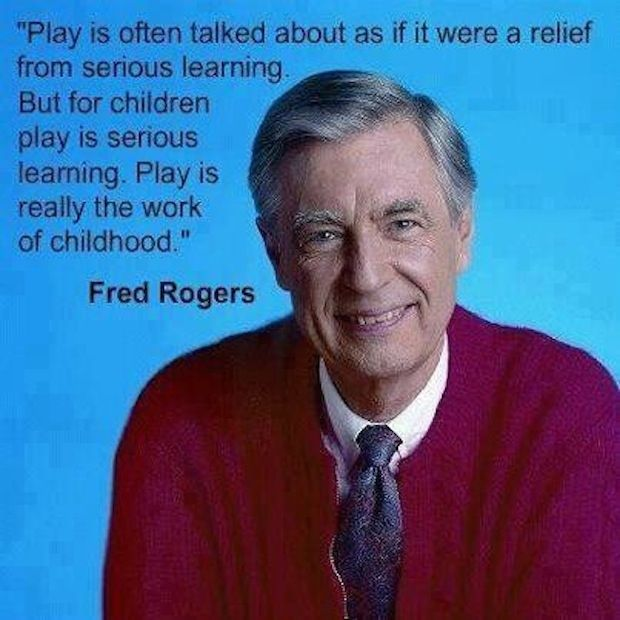 """""""Play is often talked about as if it were a relief from serious learning. But for children play is serious learning. Play is really the work of childhood."""" - Mr. Rogers"""