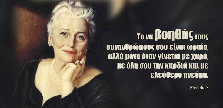 Το να βοηθάς τους συνανθρώπους σου είναι ωραίο, αλλά μόνο όταν γίνεται με χαρά,  με όλη σου την καρδιά και με ελεύθερο πνεύμα.  Pearl Buck