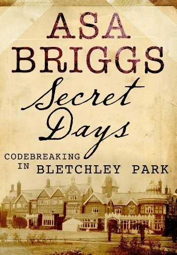 Secret Days: Codebreaking in Bletchley Park: A Memoir of Hut Six and the Enigma Machine by Asa Briggs,