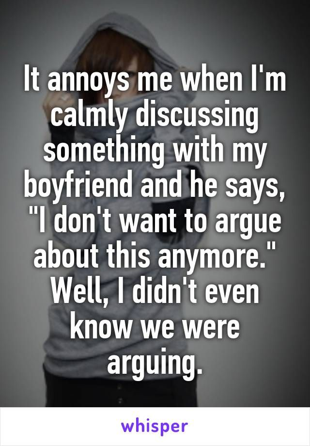 "It annoys me when I'm calmly discussing something with my boyfriend and he says, ""I don't want to argue about this anymore."" Well, I didn't even know we were arguing."