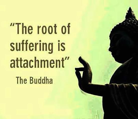 The root of suffering is attachment. This is so true, much suffering is connected to attachment in some form.