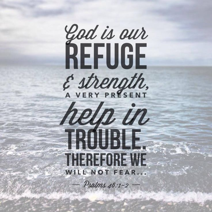God is our refuge and strength, A very present help in trouble. Therefore we will not fear,  (Psalms 46:1-2)