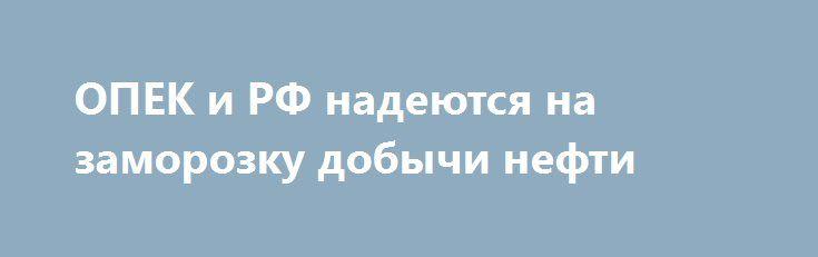 ОПЕК и РФ надеются на заморозку добычи нефти http://krok-forex.ru/news/?adv_id=9977 Новости российского рынка | 26 сентября: Участники Организации стран - экспортеров нефти (ОПЕК) и России надеются заключить соглашение о замораживании объемов добычи нефти, хотя между ними остаются вопросы, которые еще требуют согласования. Об этом сообщает The Wall Street Journal, комментируя начавшийся в Алжире XV Международный энергетический форум, в рамках которого, как ожидается, нефтедобывающие…