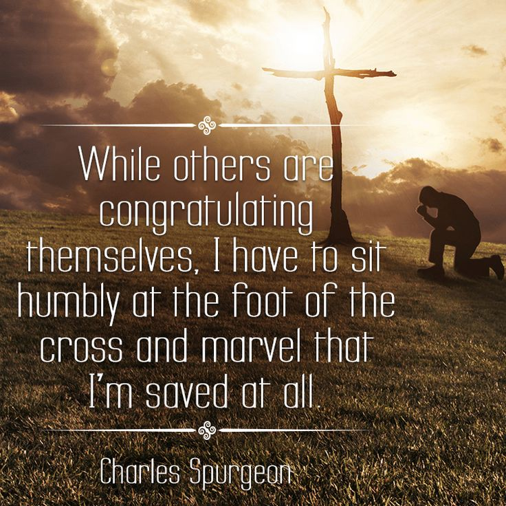 While others are congratulating themselves, I have to sit humbly at the foot of the cross and marvel that I'm saved at all. - Charles Spurgeon