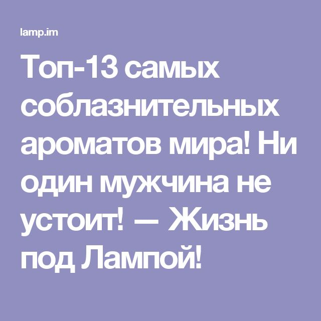 Топ-13 самых соблазнительных ароматов мира! Ни один мужчина не устоит! — Жизнь под Лампой!