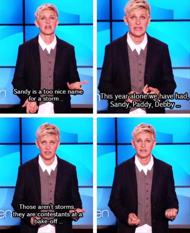 Ellen Degeneres speaks the truth. what is going on with these names for storms? My earliest memory is Hurricane Hazel and believe me I believed that a Witch had ripped through my block..... i would have expected 'sandy' to play dolls with my sister..