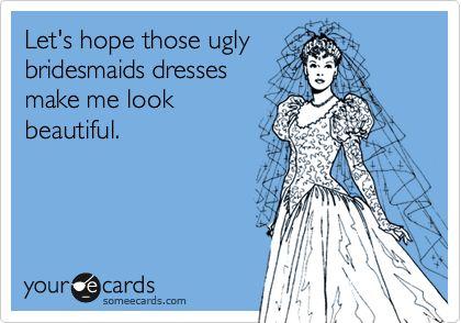Let's hope those ugly bridesmaids dresses make me look beautiful.