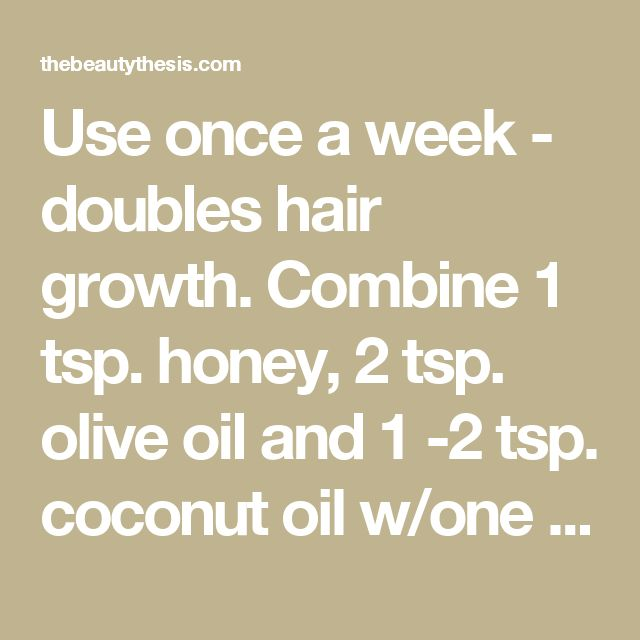 Use once a week - doubles hair growth. Combine 1 tsp. honey, 2 tsp. olive oil and 1 -2 tsp. coconut oil w/one half mashed avocado. Massage into dry hair, wait 10 to 15 min, shampoo/condition as normal. - The Beauty Thesis