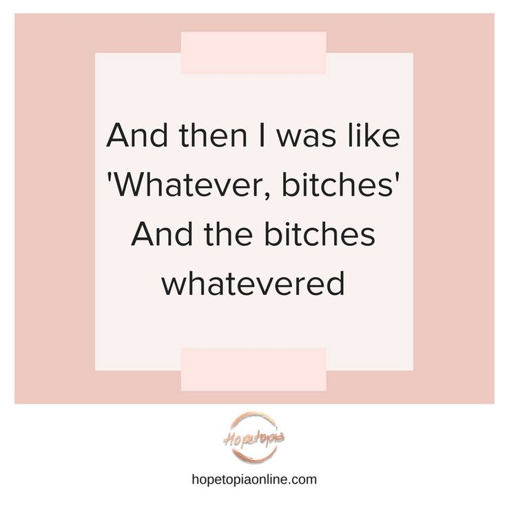 Saying 'whatever bitches' to the people who are causing you or have caused you grief in your life isn't an easy thing to do but it is one of the kindest things that you can do for yourself. I'm not suggesting that you walk up to their face with a 'whatEVERRRRRR bitches' dialogue - that's not going to end well. But, having the mental approach of 'not my circus, not my monkeys' is a healthy approach to have...[more] Read more at www.hopetopiaonline.com