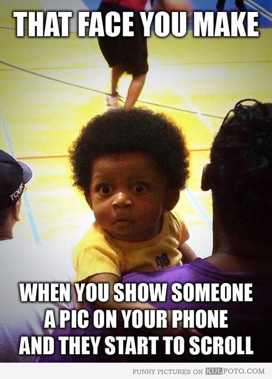 That face you make when you show someone a pic on your phone and they start to scroll.