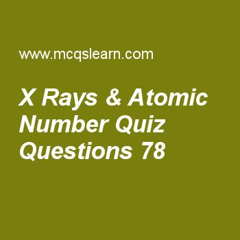 Learn quiz on x rays & atomic number, chemistry quiz 78 to practice. Free chemistry MCQs questions and answers to learn x rays & atomic number MCQs with answers. Practice MCQs to test knowledge on x rays and atomic number, dipole induced dipole forces, classification of solids, crystallization, metallic solids worksheets.  Free x rays & atomic number worksheet has multiple choice quiz questions as square of atomic number of element emitting radiations effects, answer key with choices as...