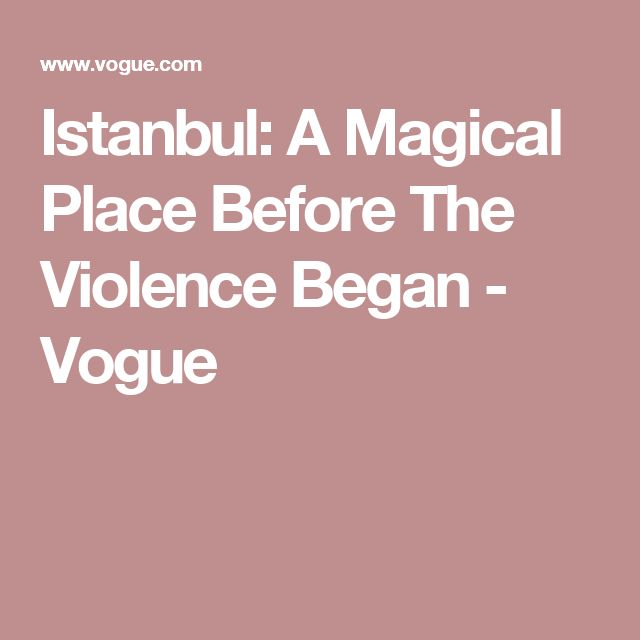 Istanbul: A Magical Place Before The Violence Began - Vogue