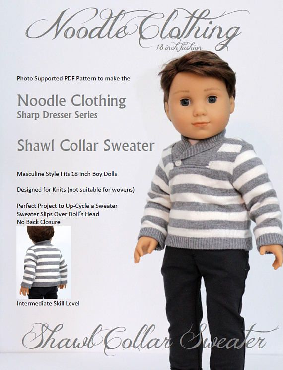 PDF Pattern to make a Noodle Clothing Shawl Collar Sweater for 18 inch Boy Dolls. The Shawl Collar Sweater is a must in a Sharp Dresser's closet. Layer it over a tee shirt or under a great coat. Both dressy and casual, it pairs with dress pants, jeans, shorts, or khakis. The inset shawl collar, which along with being right on trend, has the added benefit of a wide enough neck opening to enable the sweater to be pulled over the doll's head, avoiding a back closure. Since the pattern is…