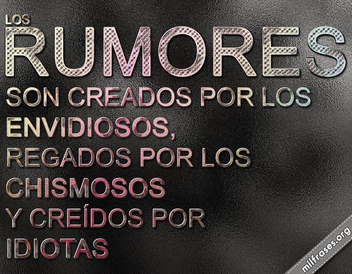 Los rumores son creados por los envidiosos, regados por los chismosos y creídos por idiotas.