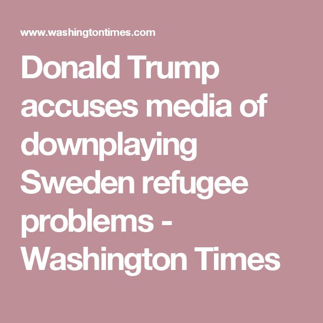 Donald Trump accuses media of downplaying Sweden refugee problems - Washington Times