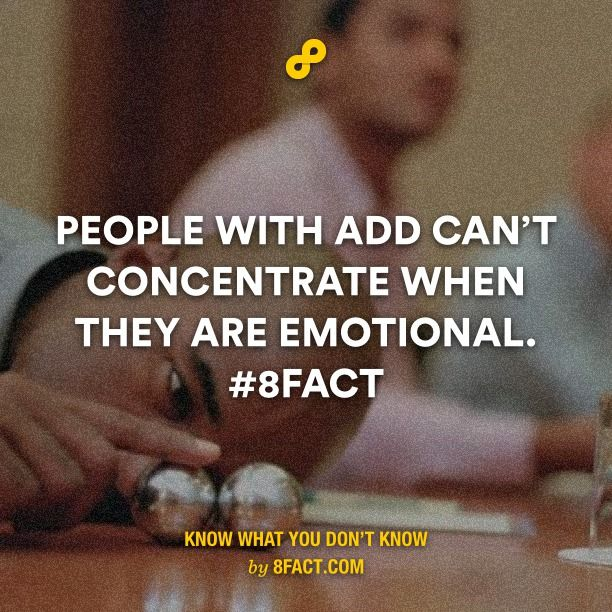 People with ADD can't concentrate when they are emotional.