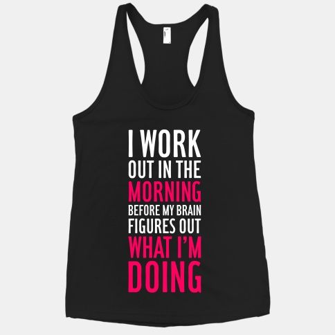 Cute shirt...I Work Out In The Morning. So need this for 6am wo