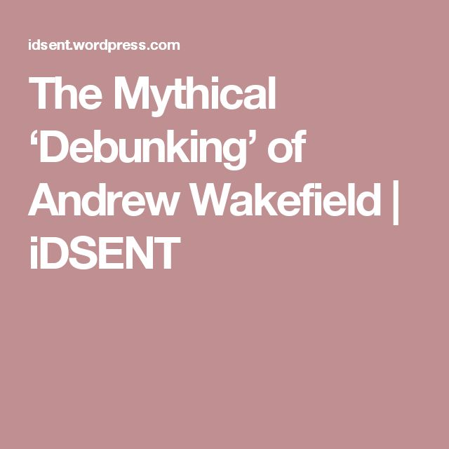 The Mythical 'Debunking' of Andrew Wakefield | iDSENT