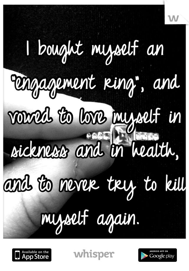 "I bought myself an ""engagement ring"", and vowed to love myself in sickness and in health, and to never try to kill myself again."
