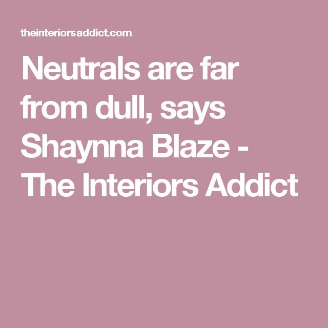 Neutrals are far from dull, says Shaynna Blaze - The Interiors Addict