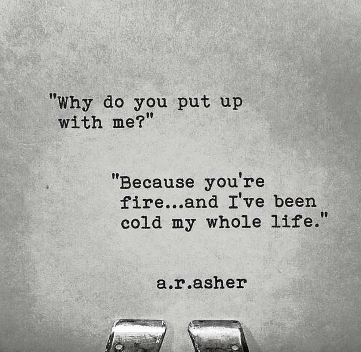 """Why do you put up with me?"" ""Because you're fire... and I've been cold my whole life."" A R Asher"